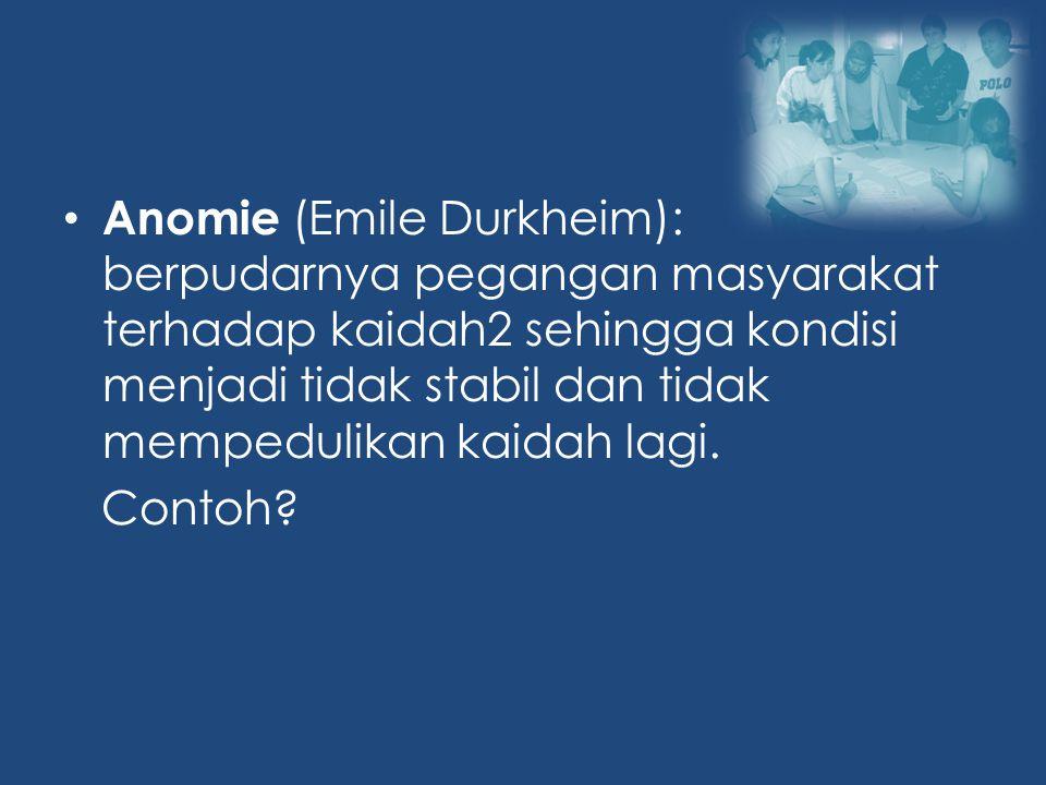 Anomie (Emile Durkheim): berpudarnya pegangan masyarakat terhadap kaidah2 sehingga kondisi menjadi tidak stabil dan tidak mempedulikan kaidah lagi.