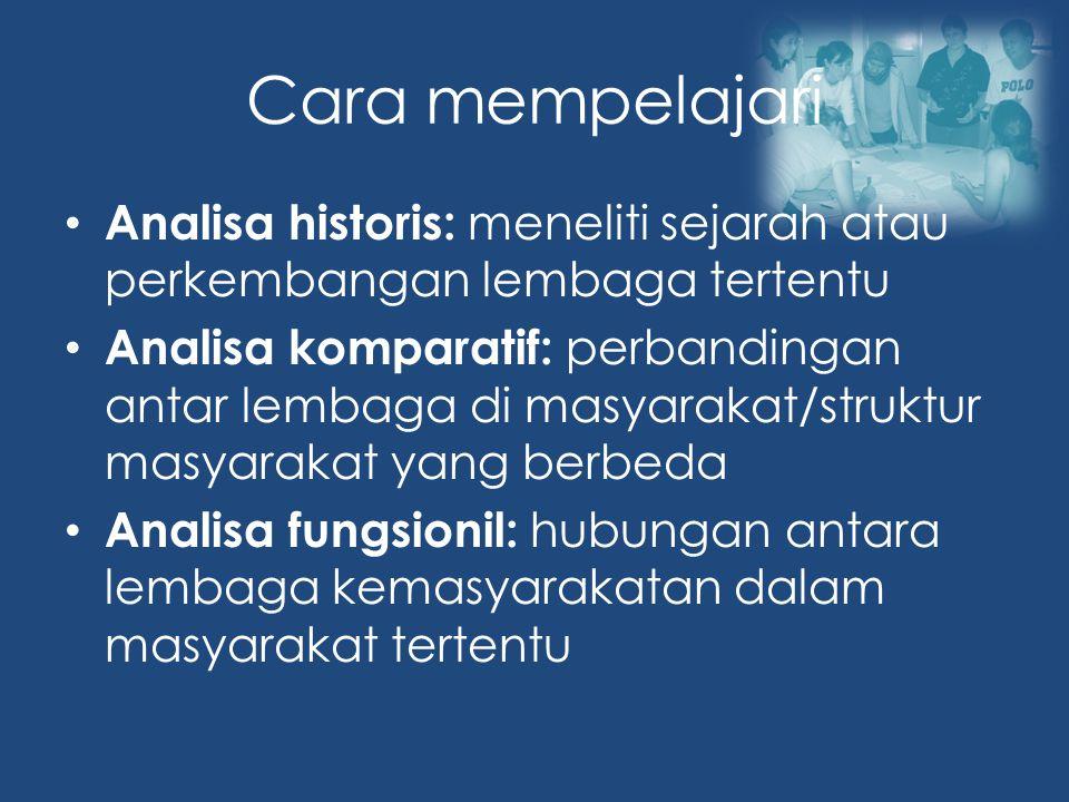Cara mempelajari Analisa historis: meneliti sejarah atau perkembangan lembaga tertentu Analisa komparatif: perbandingan antar lembaga di masyarakat/struktur masyarakat yang berbeda Analisa fungsionil: hubungan antara lembaga kemasyarakatan dalam masyarakat tertentu