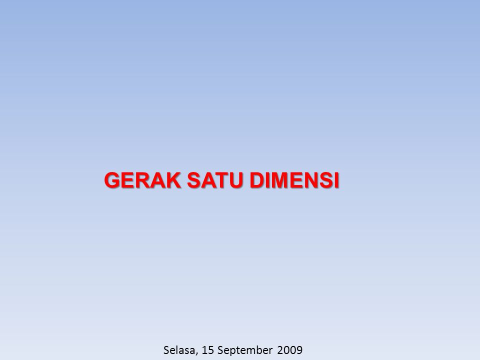 GERAK SATU DIMENSI Selasa, 15 September 2009