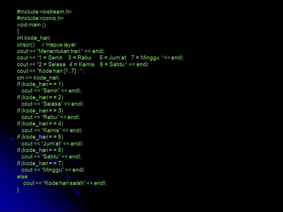 #include void main () { int kode_hari; clrscr(); // Hapus layar cout << Menentukan hari << endl; cout << 1 = Senin 3 = Rabu 5 = Jum'at 7 = Minggu << endl; cout << 2 = Selasa 4 = Kamis 6 = Sabtu << endl; cout << Kode hari [1..7] : ; cin >> kode_hari; if (kode_hari = = 1) cout << Senin << endl; if (kode_hari = = 2) cout << Selasa << endl; if (kode_hari = = 3) cout << Rabu << endl; if (kode_hari = = 4) cout << Kamis << endl; if (kode_hari = = 5) cout << Jum'at << endl; if (kode_hari = = 6) cout << Sabtu << endl; if (kode_hari = = 7) cout << Minggu << endl; else cout << Kode hari salah << endl; }