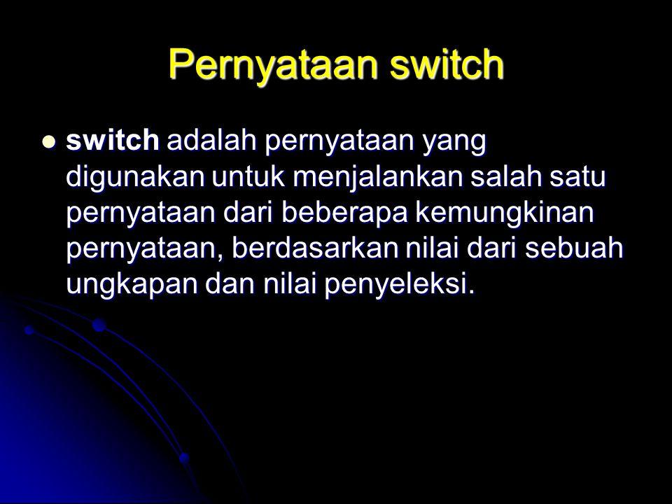 Pernyataan switch switch adalah pernyataan yang digunakan untuk menjalankan salah satu pernyataan dari beberapa kemungkinan pernyataan, berdasarkan nilai dari sebuah ungkapan dan nilai penyeleksi.