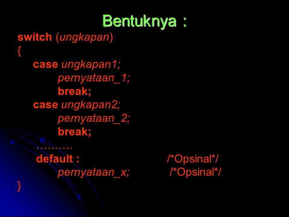 Bentuknya : switch (ungkapan) { case ungkapan1; pernyataan_1; break; case ungkapan2; pernyataan_2; break; ………. default : /*Opsinal*/ pernyataan_x; /*O