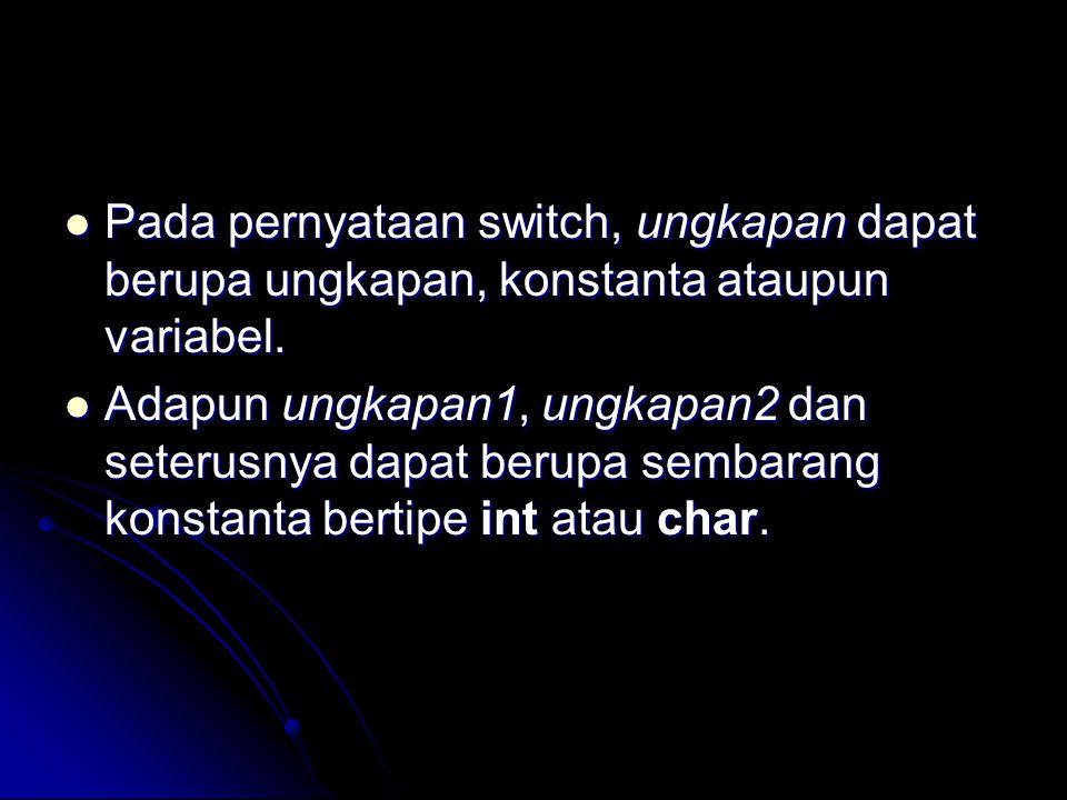 Pada pernyataan switch, ungkapan dapat berupa ungkapan, konstanta ataupun variabel.