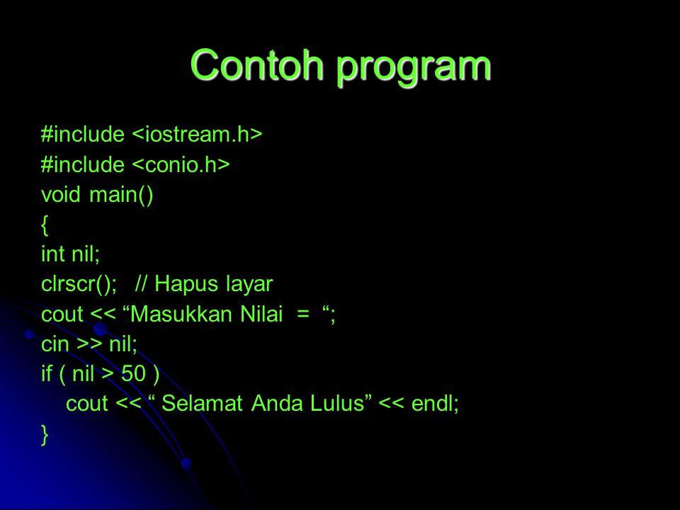 Contoh program #include void main() { int nil; clrscr(); // Hapus layar cout << Masukkan Nilai = ; cin >> nil; if ( nil > 50 ) cout << Selamat Anda Lulus << endl; }