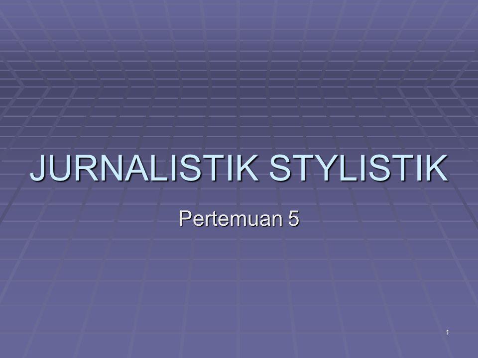 JURNALISTIK STYLISTIK Pertemuan 5 1