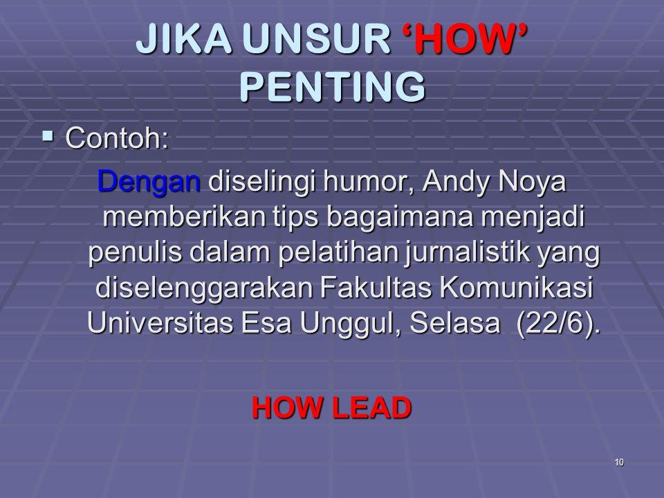 10 JIKA UNSUR 'HOW' PENTING  Contoh: Dengan diselingi humor, Andy Noya memberikan tips bagaimana menjadi penulis dalam pelatihan jurnalistik yang dis