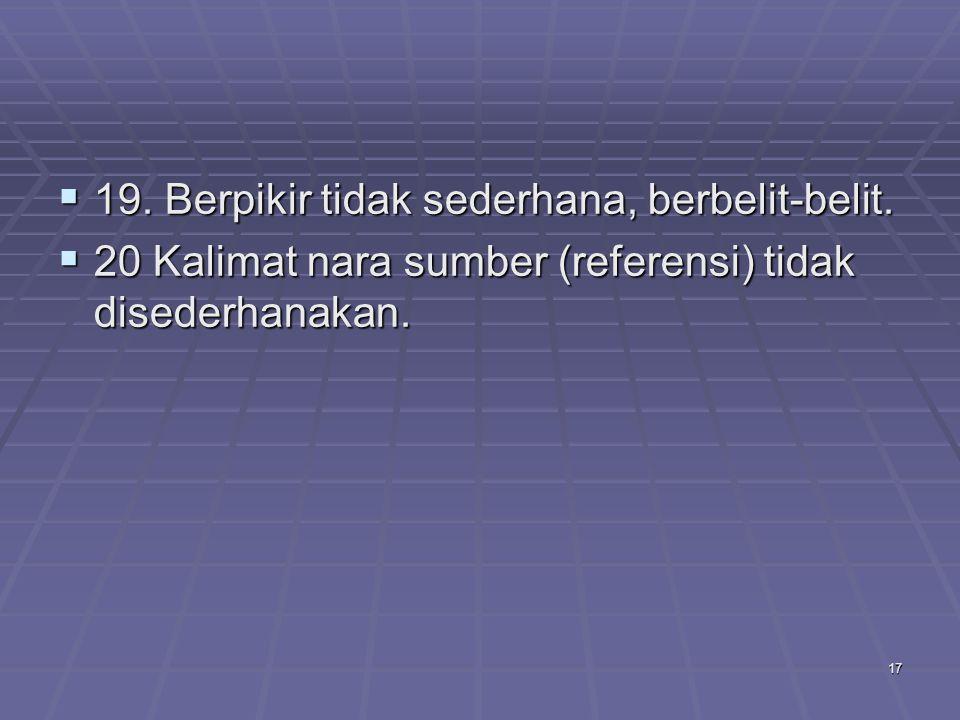 17  19. Berpikir tidak sederhana, berbelit-belit.  20 Kalimat nara sumber (referensi) tidak disederhanakan.