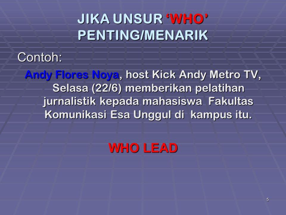 5 JIKA UNSUR 'WHO' PENTING/MENARIK Contoh: Andy Flores Noya, host Kick Andy Metro TV, Selasa (22/6) memberikan pelatihan jurnalistik kepada mahasiswa
