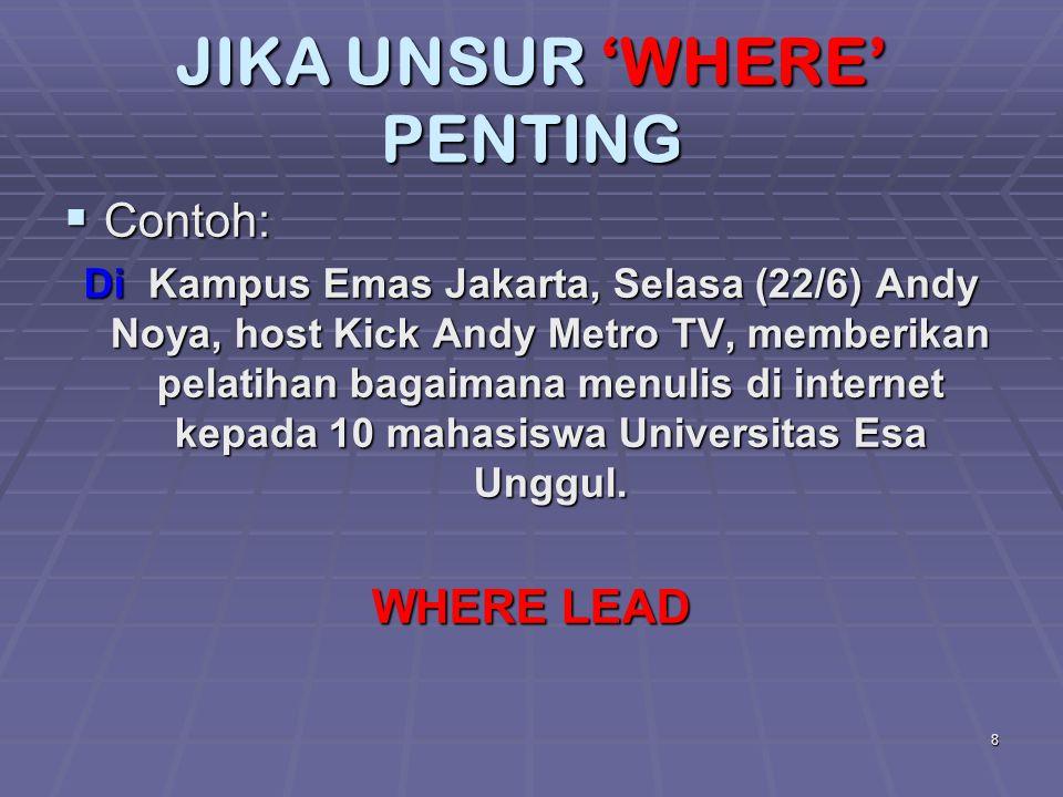 8 JIKA UNSUR 'WHERE' PENTING  Contoh: Di Kampus Emas Jakarta, Selasa (22/6) Andy Noya, host Kick Andy Metro TV, memberikan pelatihan bagaimana menuli