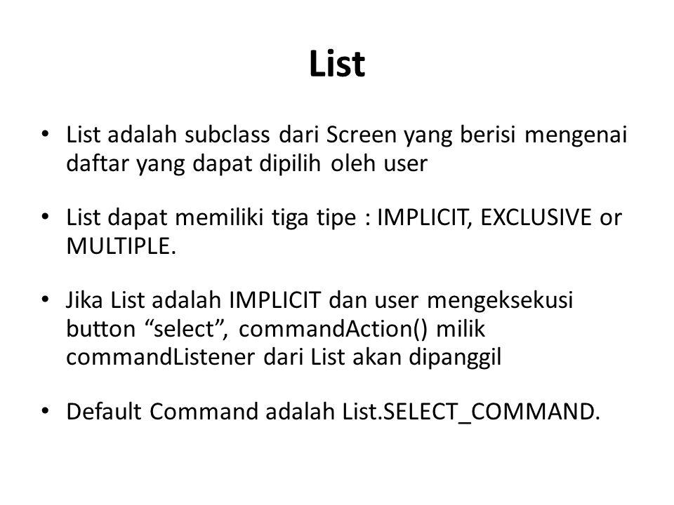 List List adalah subclass dari Screen yang berisi mengenai daftar yang dapat dipilih oleh user List dapat memiliki tiga tipe : IMPLICIT, EXCLUSIVE or MULTIPLE.