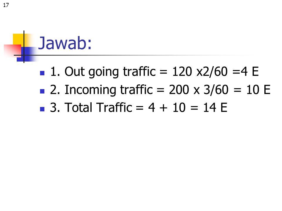 17 Jawab: 1. Out going traffic = 120 x2/60 =4 E 2. Incoming traffic = 200 x 3/60 = 10 E 3. Total Traffic = 4 + 10 = 14 E