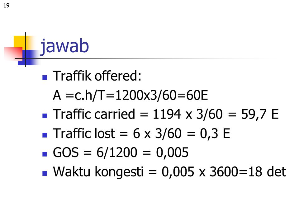 19 jawab Traffik offered: A =c.h/T=1200x3/60=60E Traffic carried = 1194 x 3/60 = 59,7 E Traffic lost = 6 x 3/60 = 0,3 E GOS = 6/1200 = 0,005 Waktu kon