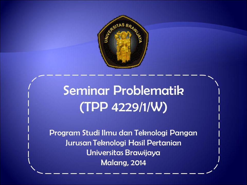 Seminar Problematik (TPP 4229/1/W) Program Studi Ilmu dan Teknologi Pangan Jurusan Teknologi Hasil Pertanian Universitas Brawijaya Malang, 2014