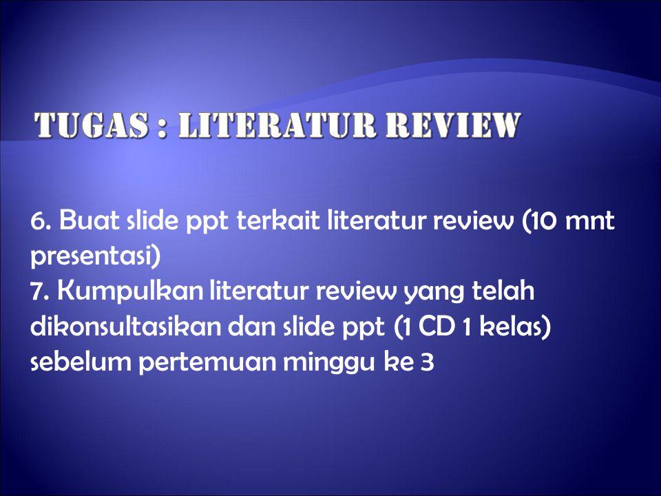 6. Buat slide ppt terkait literatur review (10 mnt presentasi) 7. Kumpulkan literatur review yang telah dikonsultasikan dan slide ppt (1 CD 1 kelas) s
