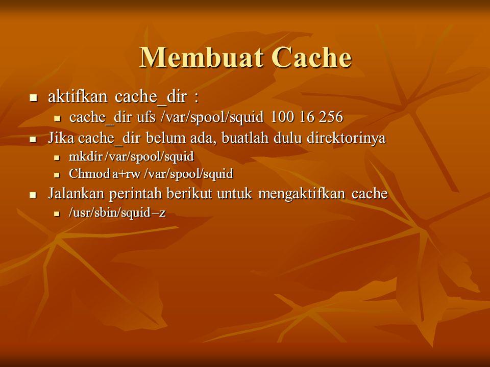 Membuat Cache aktifkan cache_dir : aktifkan cache_dir : cache_dir ufs /var/spool/squid 100 16 256 cache_dir ufs /var/spool/squid 100 16 256 Jika cache_dir belum ada, buatlah dulu direktorinya Jika cache_dir belum ada, buatlah dulu direktorinya mkdir /var/spool/squid mkdir /var/spool/squid Chmod a+rw /var/spool/squid Chmod a+rw /var/spool/squid Jalankan perintah berikut untuk mengaktifkan cache Jalankan perintah berikut untuk mengaktifkan cache /usr/sbin/squid –z /usr/sbin/squid –z