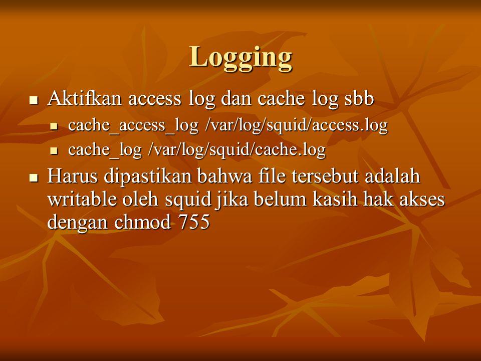 Logging Aktifkan access log dan cache log sbb Aktifkan access log dan cache log sbb cache_access_log /var/log/squid/access.log cache_access_log /var/log/squid/access.log cache_log /var/log/squid/cache.log cache_log /var/log/squid/cache.log Harus dipastikan bahwa file tersebut adalah writable oleh squid jika belum kasih hak akses dengan chmod 755 Harus dipastikan bahwa file tersebut adalah writable oleh squid jika belum kasih hak akses dengan chmod 755
