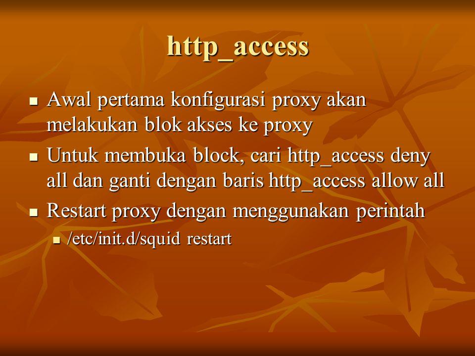http_access Awal pertama konfigurasi proxy akan melakukan blok akses ke proxy Awal pertama konfigurasi proxy akan melakukan blok akses ke proxy Untuk membuka block, cari http_access deny all dan ganti dengan baris http_access allow all Untuk membuka block, cari http_access deny all dan ganti dengan baris http_access allow all Restart proxy dengan menggunakan perintah Restart proxy dengan menggunakan perintah /etc/init.d/squid restart /etc/init.d/squid restart