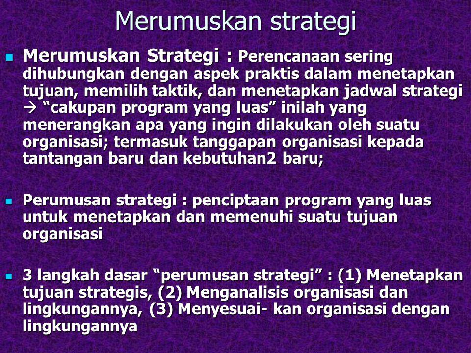 Merumuskan strategi Merumuskan Strategi : Perencanaan sering dihubungkan dengan aspek praktis dalam menetapkan tujuan, memilih taktik, dan menetapkan jadwal strategi  cakupan program yang luas inilah yang menerangkan apa yang ingin dilakukan oleh suatu organisasi; termasuk tanggapan organisasi kepada tantangan baru dan kebutuhan2 baru; Merumuskan Strategi : Perencanaan sering dihubungkan dengan aspek praktis dalam menetapkan tujuan, memilih taktik, dan menetapkan jadwal strategi  cakupan program yang luas inilah yang menerangkan apa yang ingin dilakukan oleh suatu organisasi; termasuk tanggapan organisasi kepada tantangan baru dan kebutuhan2 baru; Perumusan strategi : penciptaan program yang luas untuk menetapkan dan memenuhi suatu tujuan organisasi Perumusan strategi : penciptaan program yang luas untuk menetapkan dan memenuhi suatu tujuan organisasi 3 langkah dasar perumusan strategi : (1) Menetapkan tujuan strategis, (2) Menganalisis organisasi dan lingkungannya, (3) Menyesuai- kan organisasi dengan lingkungannya 3 langkah dasar perumusan strategi : (1) Menetapkan tujuan strategis, (2) Menganalisis organisasi dan lingkungannya, (3) Menyesuai- kan organisasi dengan lingkungannya