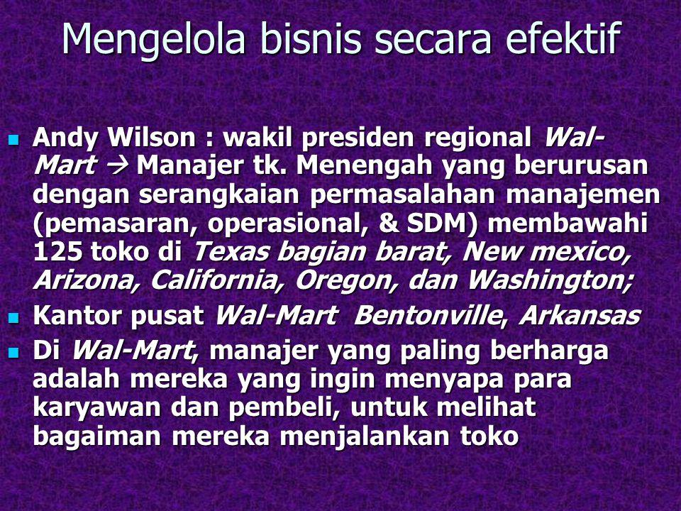 Mengelola bisnis secara efektif Andy Wilson : wakil presiden regional Wal- Mart  Manajer tk. Menengah yang berurusan dengan serangkaian permasalahan