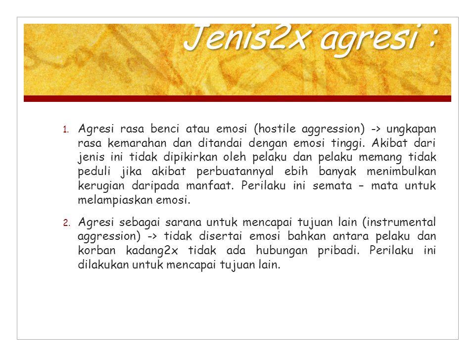 Jenis2x agresi : 1. Agresi rasa benci atau emosi (hostile aggression) -> ungkapan rasa kemarahan dan ditandai dengan emosi tinggi. Akibat dari jenis i