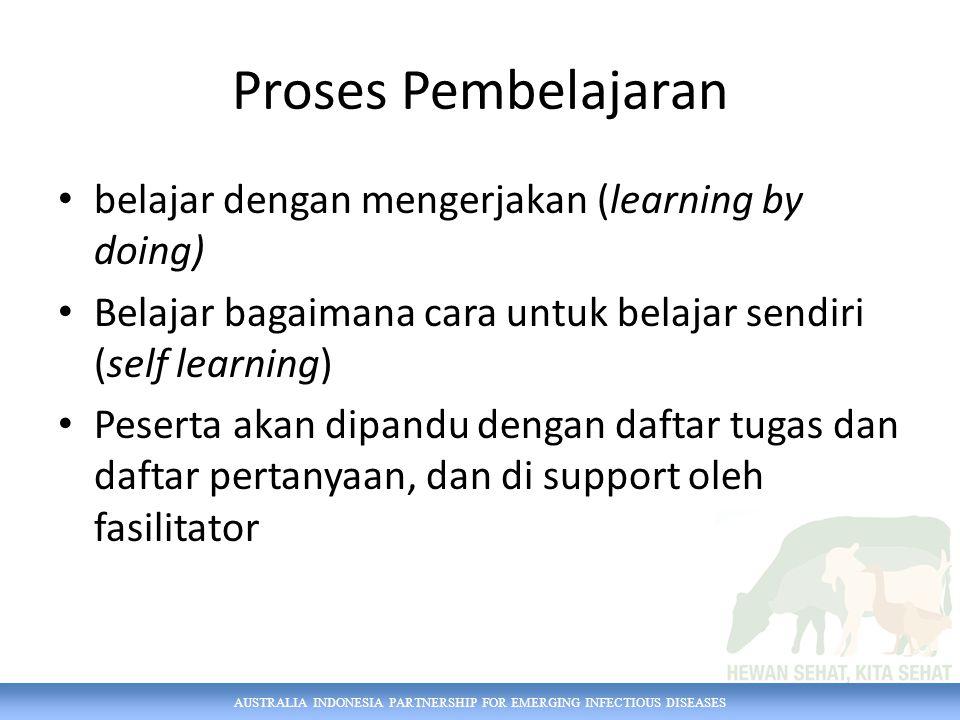 AUSTRALIA INDONESIA PARTNERSHIP FOR EMERGING INFECTIOUS DISEASES Proses Pembelajaran belajar dengan mengerjakan (learning by doing) Belajar bagaimana cara untuk belajar sendiri (self learning) Peserta akan dipandu dengan daftar tugas dan daftar pertanyaan, dan di support oleh fasilitator