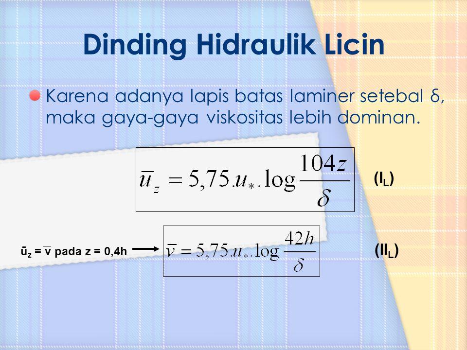 Karena adanya lapis batas laminer setebal δ, maka gaya-gaya viskositas lebih dominan. ū z = v pada z = 0,4h (I L ) (II L )