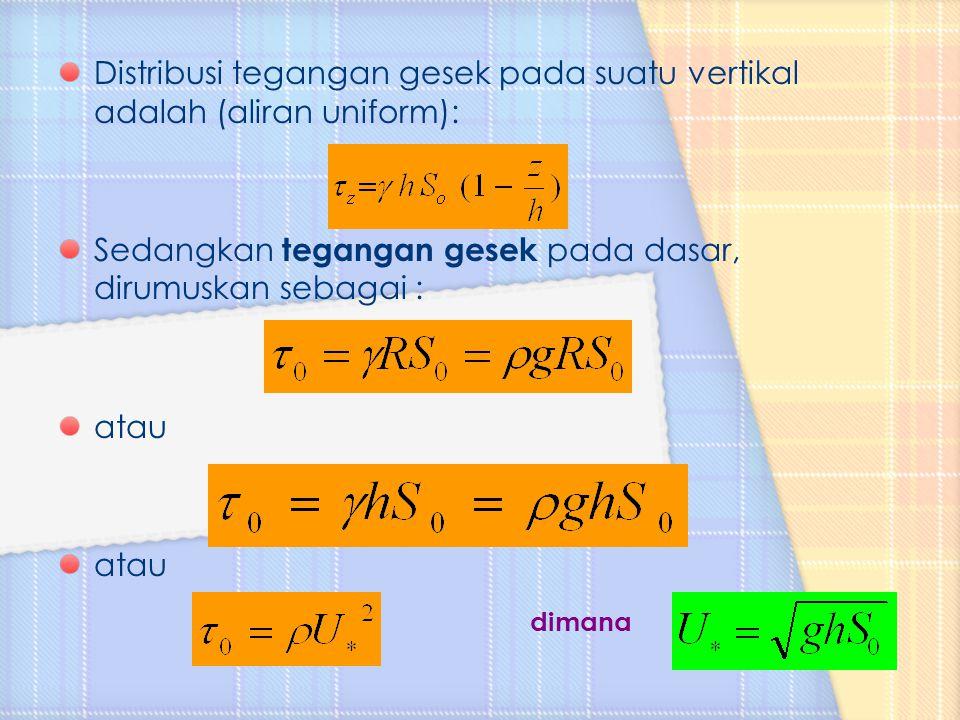 Distribusi tegangan gesek pada suatu vertikal adalah (aliran uniform): Sedangkan tegangan gesek pada dasar, dirumuskan sebagai : atau dimana