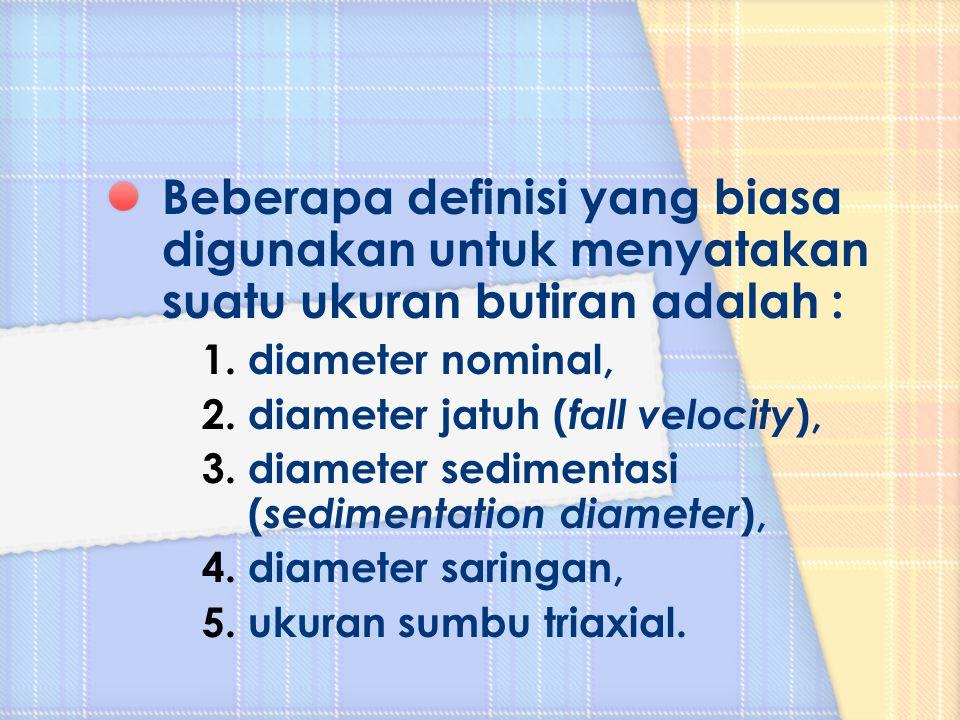 Beberapa definisi yang biasa digunakan untuk menyatakan suatu ukuran butiran adalah : 1.diameter nominal, 2.diameter jatuh ( fall velocity ), 3.diamet