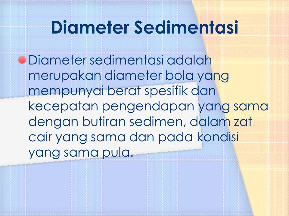 Diameter sedimentasi adalah merupakan diameter bola yang mempunyai berat spesifik dan kecepatan pengendapan yang sama dengan butiran sedimen, dalam za