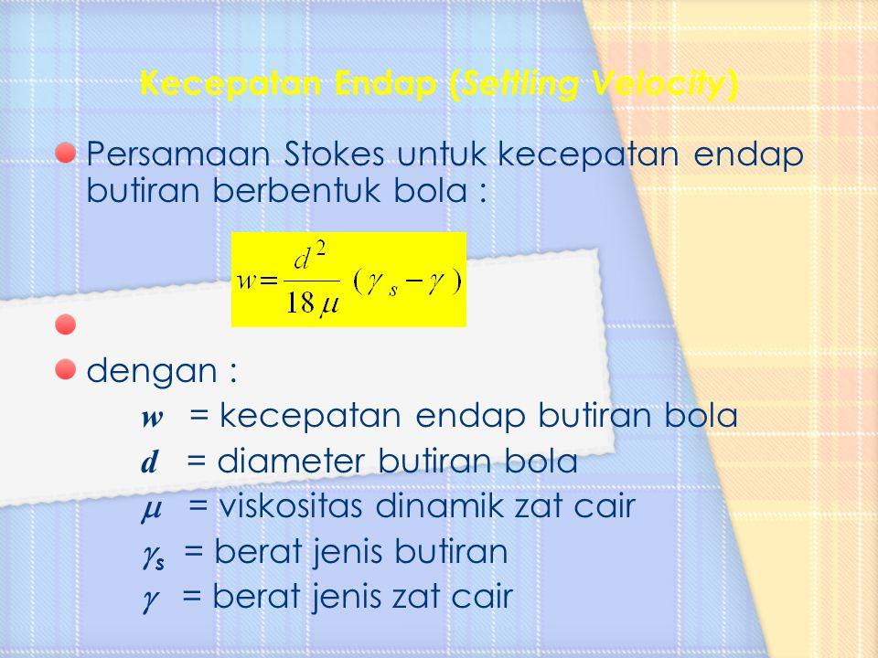 Persamaan Stokes untuk kecepatan endap butiran berbentuk bola : dengan : w = kecepatan endap butiran bola d = diameter butiran bola  = viskositas din