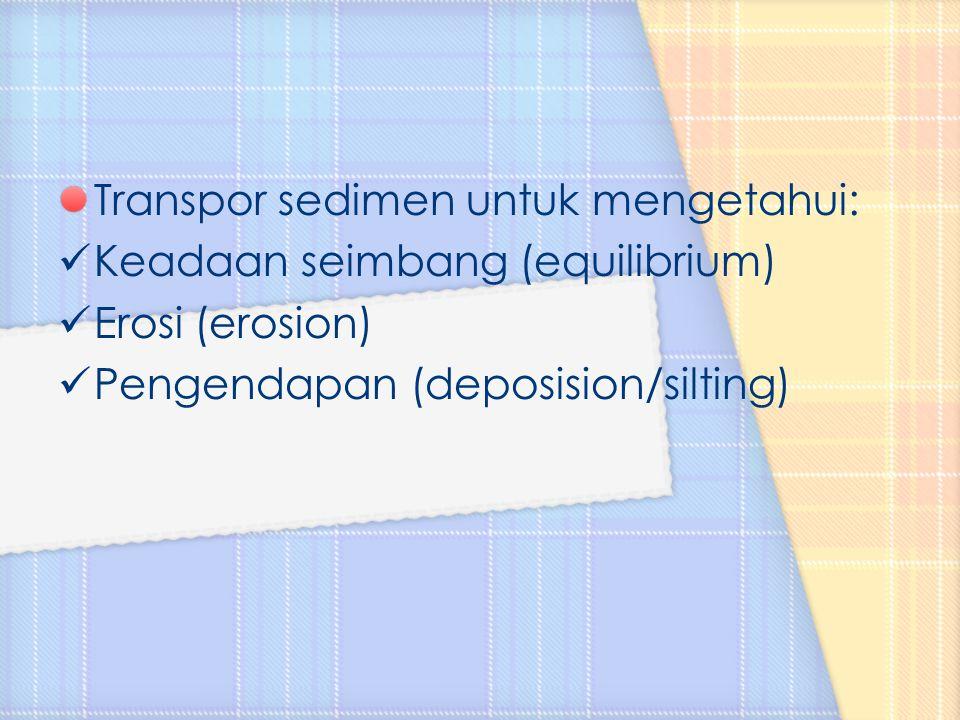 Transpor sedimen untuk mengetahui: Keadaan seimbang (equilibrium) Erosi (erosion) Pengendapan (deposision/silting)
