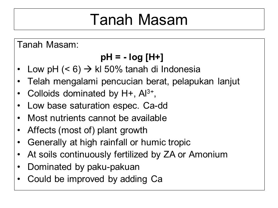 Tanah Masam Tanah Masam: pH = - log [H+] Low pH (< 6)  kl 50% tanah di Indonesia Telah mengalami pencucian berat, pelapukan lanjut Colloids dominated
