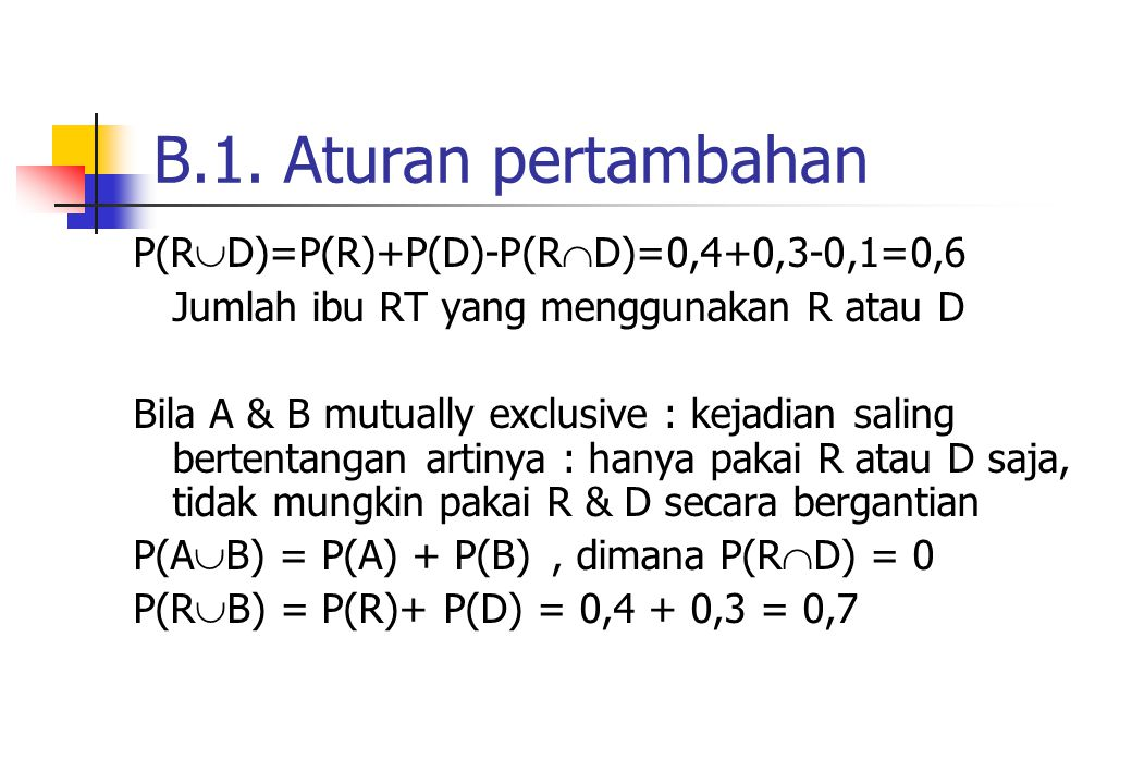 B.1. Aturan pertambahan P(R  D)=P(R)+P(D)-P(R  D)=0,4+0,3-0,1=0,6 Jumlah ibu RT yang menggunakan R atau D Bila A & B mutually exclusive : kejadian s