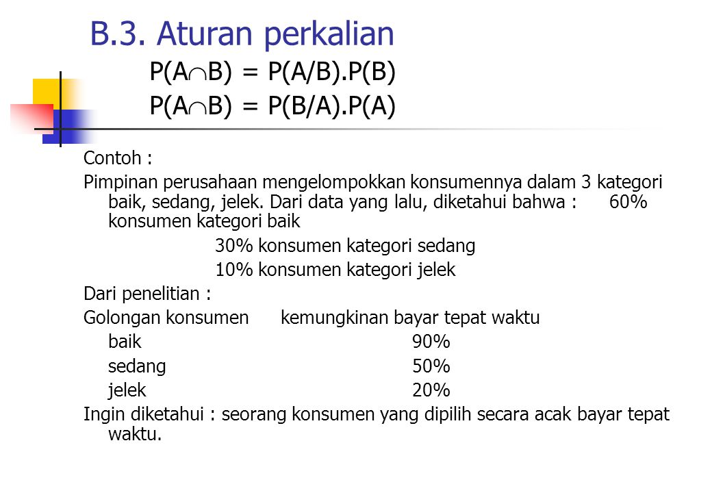 BTP(T/B) = 0,9 P(B) = 0,6TTP(TT/B) = 0,1 STP(T/S) = 0,5 P(S) = 0,3TTP(TT/S) = 0,5 JTP(T/J) = 0,2 P(J) = 0,1TTP(TT/J) = 0,8 Kemungkinan konsumen masuk kategori sedang & bayar tepat waktu.