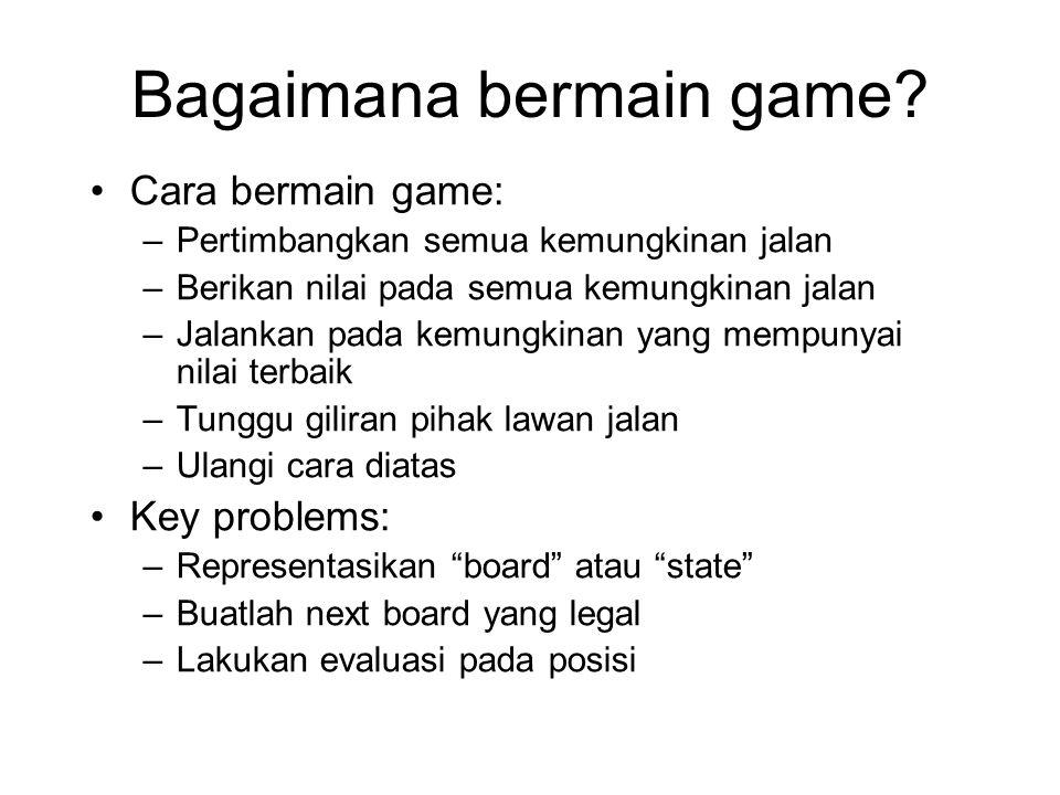 Bagaimana bermain game? Cara bermain game: –Pertimbangkan semua kemungkinan jalan –Berikan nilai pada semua kemungkinan jalan –Jalankan pada kemungkin