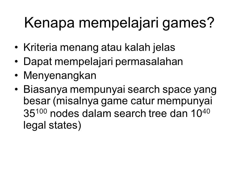 Kenapa mempelajari games? Kriteria menang atau kalah jelas Dapat mempelajari permasalahan Menyenangkan Biasanya mempunyai search space yang besar (mis