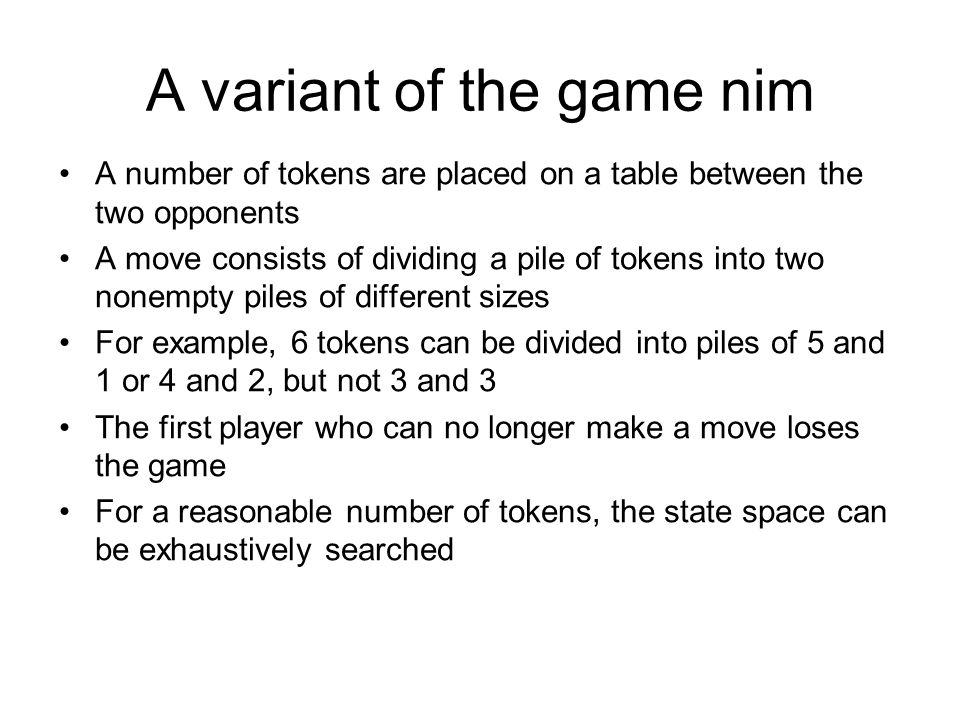 A variant of the game nim A number of tokens are placed on a table between the two opponents A move consists of dividing a pile of tokens into two nonempty piles of different sizes For example, 6 tokens can be divided into piles of 5 and 1 or 4 and 2, but not 3 and 3 The first player who can no longer make a move loses the game For a reasonable number of tokens, the state space can be exhaustively searched