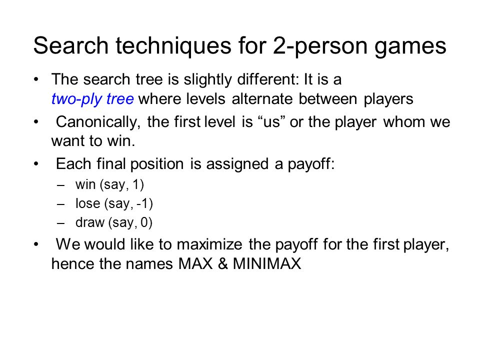 Search techniques for 2-person games The search tree is slightly different: It is a two-ply tree where levels alternate between players Canonically, the first level is us or the player whom we want to win.