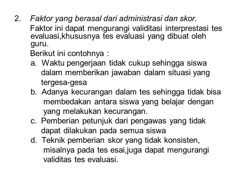 2. Faktor yang berasal dari administrasi dan skor. Faktor ini dapat mengurangi validitasi interprestasi tes evaluasi,khususnya tes evaluasi yang dibua