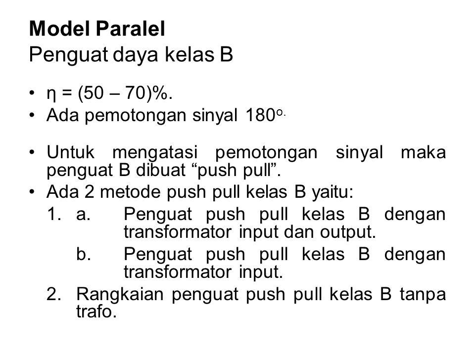 "Model Paralel Penguat daya kelas B η = (50 – 70)%. Ada pemotongan sinyal 180 o. Untuk mengatasi pemotongan sinyal maka penguat B dibuat ""push pull"". A"