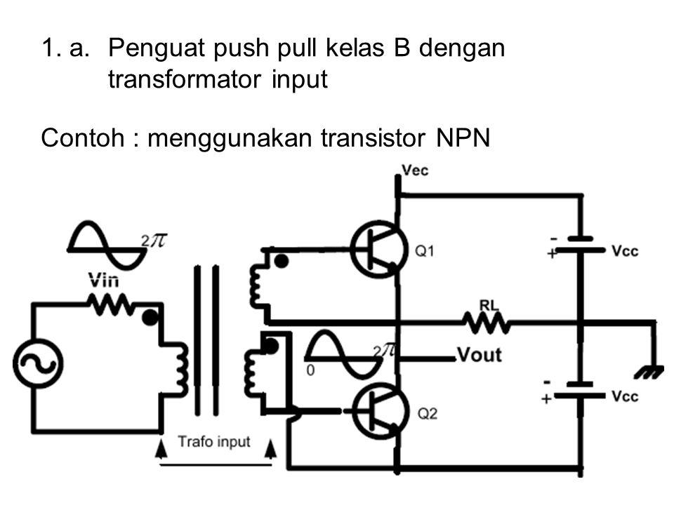 1. a. Penguat push pull kelas B dengan transformator input Contoh : menggunakan transistor NPN