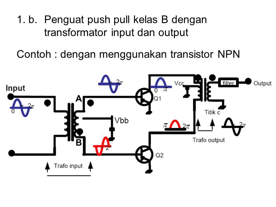 1. b. Penguat push pull kelas B dengan transformator input dan output Contoh : dengan menggunakan transistor NPN