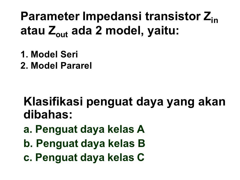 Parameter Impedansi transistor Z in atau Z out ada 2 model, yaitu: 1. Model Seri 2. Model Pararel Klasifikasi penguat daya yang akan dibahas: a. Pengu