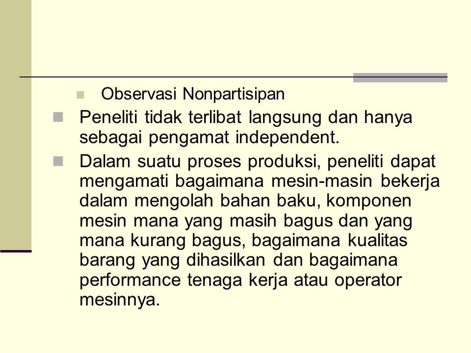 Observasi Nonpartisipan Peneliti tidak terlibat langsung dan hanya sebagai pengamat independent. Dalam suatu proses produksi, peneliti dapat mengamati
