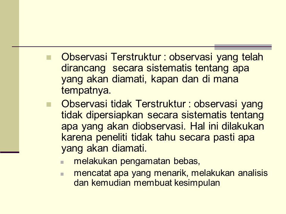 Observasi Terstruktur : observasi yang telah dirancang secara sistematis tentang apa yang akan diamati, kapan dan di mana tempatnya. Observasi tidak T