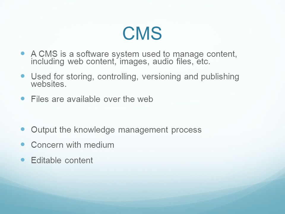 CMS A CMS is a software system used to manage content, including web content, images, audio files, etc. Used for storing, controlling, versioning and