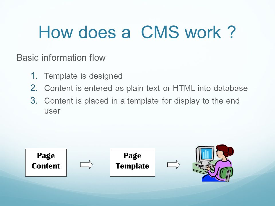How does a CMS work ? Basic information flow  Template is designed  Content is entered as plain-text or HTML into database  Content is placed in