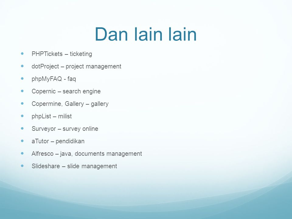 Dan lain lain PHPTickets – ticketing dotProject – project management phpMyFAQ - faq Copernic – search engine Copermine, Gallery – gallery phpList – milist Surveyor – survey online aTutor – pendidikan Alfresco – java, documents management Slideshare – slide management