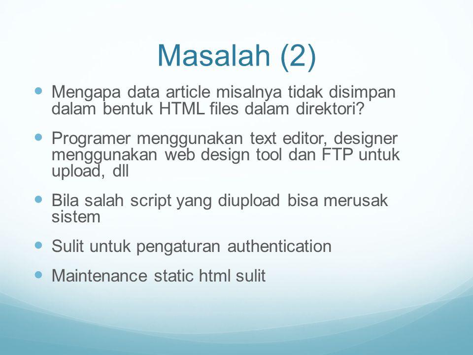 Masalah (2) Mengapa data article misalnya tidak disimpan dalam bentuk HTML files dalam direktori? Programer menggunakan text editor, designer mengguna