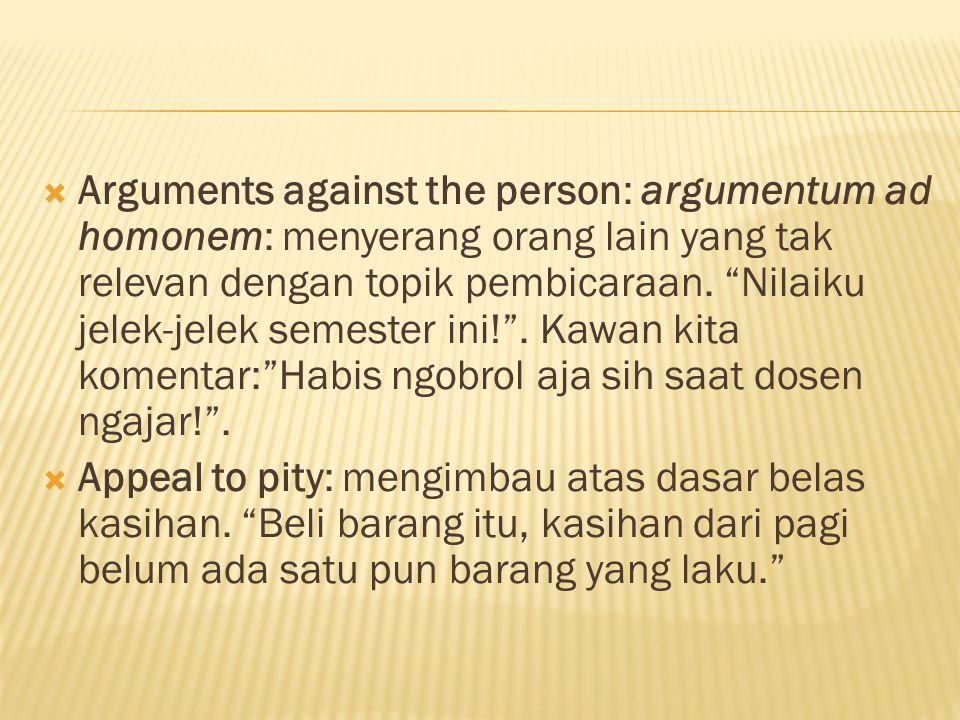  Arguments against the person: argumentum ad homonem: menyerang orang lain yang tak relevan dengan topik pembicaraan.